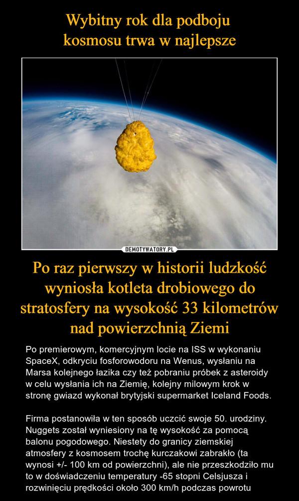 Po raz pierwszy w historii ludzkość wyniosła kotleta drobiowego do stratosfery na wysokość 33 kilometrów nad powierzchnią Ziemi – Po premierowym, komercyjnym locie na ISS w wykonaniu SpaceX, odkryciu fosforowodoru na Wenus, wysłaniu na Marsa kolejnego łazika czy też pobraniu próbek z asteroidy w celu wysłania ich na Ziemię, kolejny milowym krok w stronę gwiazd wykonał brytyjski supermarket Iceland Foods.Firma postanowiła w ten sposób uczcić swoje 50. urodziny. Nuggets został wyniesiony na tę wysokość za pomocą balonu pogodowego. Niestety do granicy ziemskiej atmosfery z kosmosem trochę kurczakowi zabrakło (ta wynosi +/- 100 km od powierzchni), ale nie przeszkodziło mu to w doświadczeniu temperatury -65 stopni Celsjusza i rozwinięciu prędkości około 300 km/h podczas powrotu