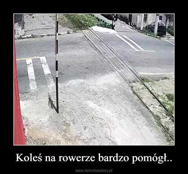 Koleś na rowerze bardzo pomógł.. –