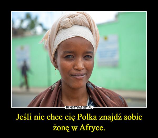 Jeśli nie chce cię Polka znajdź sobie żonę w Afryce. –