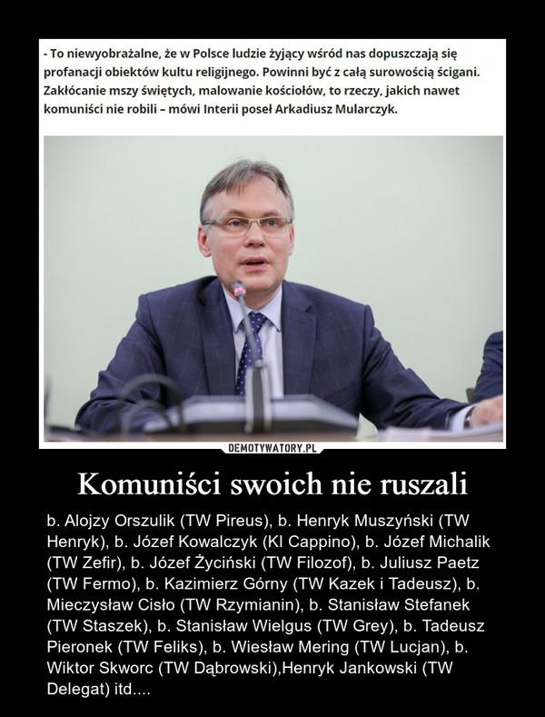 Komuniści swoich nie ruszali – b. Alojzy Orszulik (TW Pireus), b. Henryk Muszyński (TW Henryk), b. Józef Kowalczyk (KI Cappino), b. Józef Michalik (TW Zefir), b. Józef Życiński (TW Filozof), b. Juliusz Paetz (TW Fermo), b. Kazimierz Górny (TW Kazek i Tadeusz), b. Mieczysław Cisło (TW Rzymianin), b. Stanisław Stefanek (TW Staszek), b. Stanisław Wielgus (TW Grey), b. Tadeusz Pieronek (TW Feliks), b. Wiesław Mering (TW Lucjan), b. Wiktor Skworc (TW Dąbrowski),Henryk Jankowski (TW Delegat) itd....