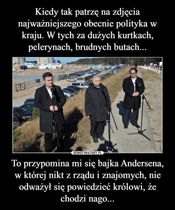 To przypomina mi się bajka Andersena, w której nikt z rządu i znajomych, nie odważył się powiedzieć królowi, że chodzi nago... –