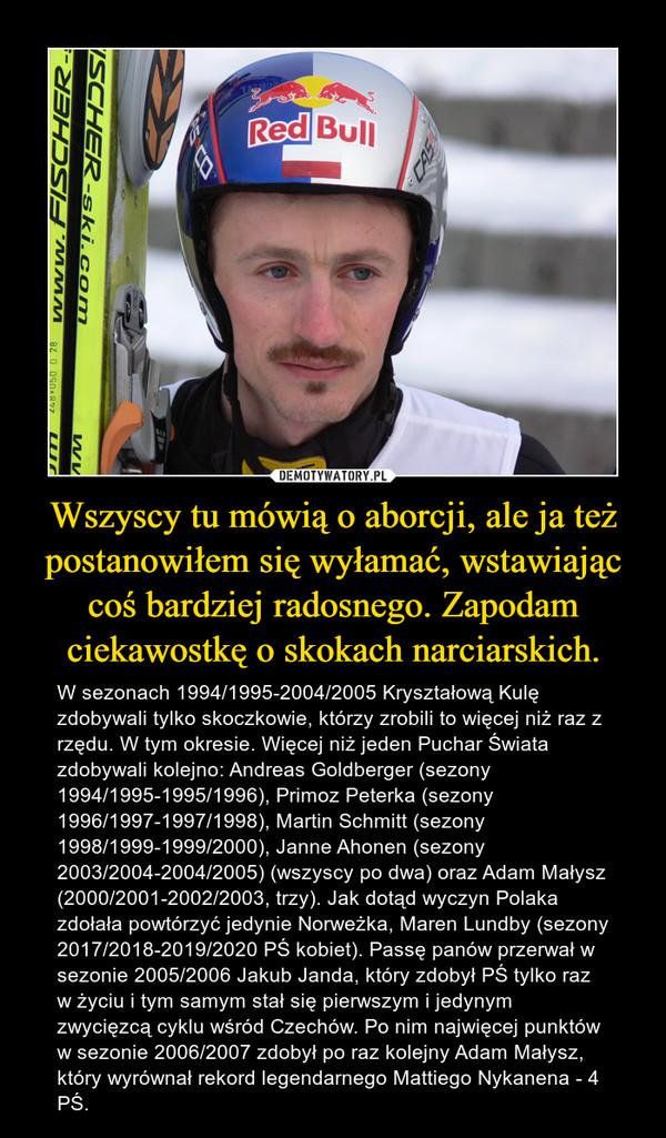 Wszyscy tu mówią o aborcji, ale ja też postanowiłem się wyłamać, wstawiając coś bardziej radosnego. Zapodam ciekawostkę o skokach narciarskich. – W sezonach 1994/1995-2004/2005 Kryształową Kulę zdobywali tylko skoczkowie, którzy zrobili to więcej niż raz z rzędu. W tym okresie. Więcej niż jeden Puchar Świata zdobywali kolejno: Andreas Goldberger (sezony 1994/1995-1995/1996), Primoz Peterka (sezony 1996/1997-1997/1998), Martin Schmitt (sezony 1998/1999-1999/2000), Janne Ahonen (sezony 2003/2004-2004/2005) (wszyscy po dwa) oraz Adam Małysz (2000/2001-2002/2003, trzy). Jak dotąd wyczyn Polaka zdołała powtórzyć jedynie Norweżka, Maren Lundby (sezony 2017/2018-2019/2020 PŚ kobiet). Passę panów przerwał w sezonie 2005/2006 Jakub Janda, który zdobył PŚ tylko raz w życiu i tym samym stał się pierwszym i jedynym zwycięzcą cyklu wśród Czechów. Po nim najwięcej punktów w sezonie 2006/2007 zdobył po raz kolejny Adam Małysz, który wyrównał rekord legendarnego Mattiego Nykanena - 4 PŚ.