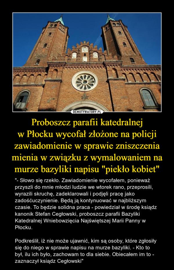 """Proboszcz parafii katedralnej w Płocku wycofał złożone na policji zawiadomienie w sprawie zniszczenia mienia w związku z wymalowaniem na murze bazyliki napisu """"piekło kobiet"""""""