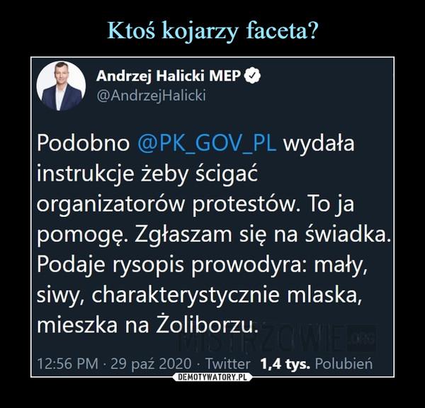 –  Andrzej Halicki MEP©@AndrzejHalickiPodobno @PK_GOV_PL wydałainstrukcje żeby ścigaćorganizatorów protestów. To japomogę. Zgłaszam się na świadka.Podaje rysopis prowodyra: mały,siwy, charakterystycznie mlaska,mieszka na Żoliborzu.12:56 PM • 29 paź 2020 • Twitter 1,4 tys. Polubień