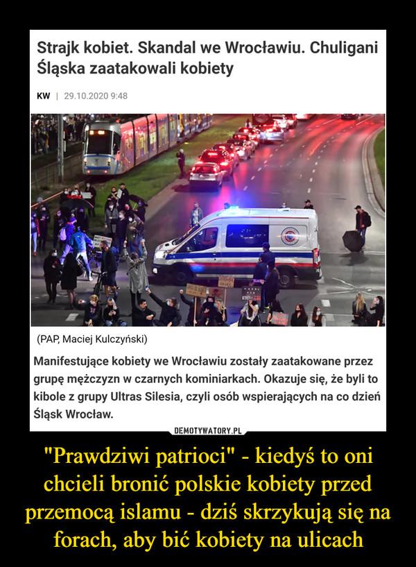 """""""Prawdziwi patrioci"""" - kiedyś to oni chcieli bronić polskie kobiety przed przemocą islamu - dziś skrzykują się na forach, aby bić kobiety na ulicach –  Strajk kobiet. Skandal we Wrocławiu. ChuliganiŚląska zaatakowali kobietyKW   29.10.2020 9:48(PAP, Maciej Kulczyński)Manifestujące kobiety we Wrocławiu zostały zaatakowane przezgrupę mężczyzn w czarnych kominiarkach. Okazuje się, że byli tokibole z grupy Ultras Silesia, czyli osób wspierających na co dzieńŚląsk Wrocław.DEMOTYWATORY.PL""""Prawdziwi patrioci"""" - kiedyś to onichcieli bronić polskie kobiety przedprzemocą islamu - dziś skrzykują się naforach, aby bić kobiety na ulicach"""