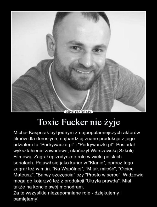 """Toxic Fucker nie żyje – Michał Kasprzak był jednym z najpopularniejszych aktorów filmów dla dorosłych, najbardziej znane produkcje z jego udziałem to """"Podrywacze.pl"""" i """"Podrywaczki.pl"""". Posiadał wykształcenie zawodowe, ukończył Warszawską Szkołę Filmową. Zagrał epizodyczne role w wielu polskich serialach. Pojawił się jako kurier w """"Klanie"""", oprócz tego zagrał też w m.in. """"Na Wspólnej"""", """"M jak miłość"""", """"Ojciec Mateusz"""", """"Barwy szczęścia"""" czy """"Prosto w serce"""". Widzowie mogą go kojarzyć też z produkcji """"Ukryta prawda"""". Miał także na koncie swój monodram.Za te wszystkie niezapomniane role - dziękujemy i pamiętamy!"""