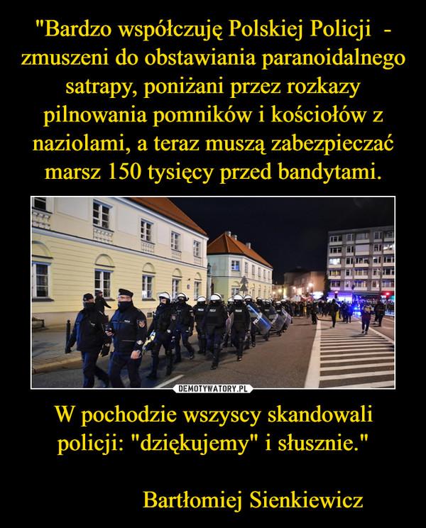 """W pochodzie wszyscy skandowali policji: """"dziękujemy"""" i słusznie.""""              Bartłomiej Sienkiewicz –"""