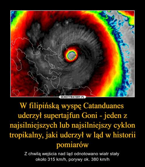 W filipińską wyspę Catanduanes  uderzył supertajfun Goni - jeden z najsilniejszych lub najsilniejszy cyklon tropikalny, jaki uderzył w ląd w historii pomiarów