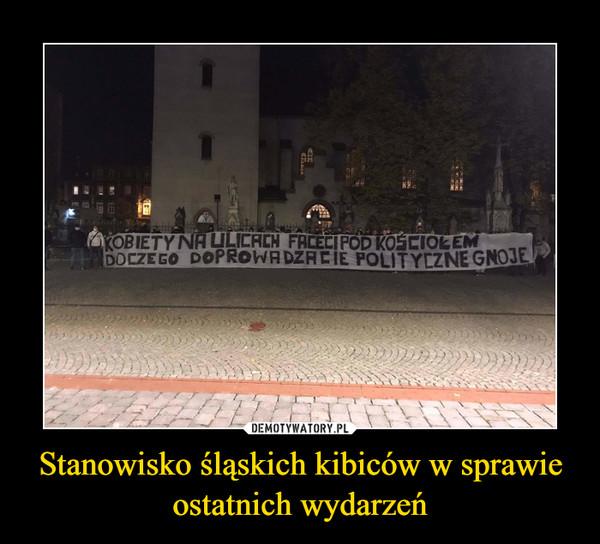 Stanowisko śląskich kibiców w sprawie ostatnich wydarzeń –