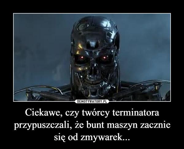 Ciekawe, czy twórcy terminatora przypuszczali, że bunt maszyn zacznie się od zmywarek... –