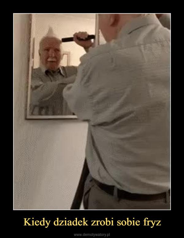 Kiedy dziadek zrobi sobie fryz –
