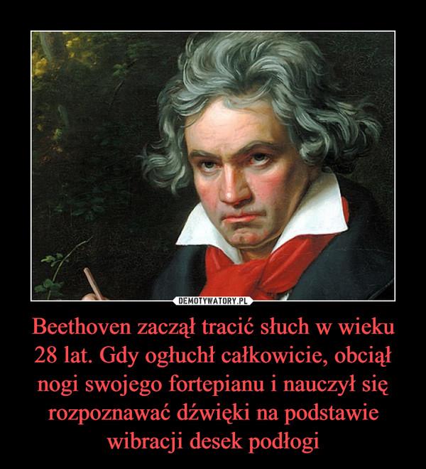 Beethoven zaczął tracić słuch w wieku 28 lat. Gdy ogłuchł całkowicie, obciął nogi swojego fortepianu i nauczył się rozpoznawać dźwięki na podstawie wibracji desek podłogi –
