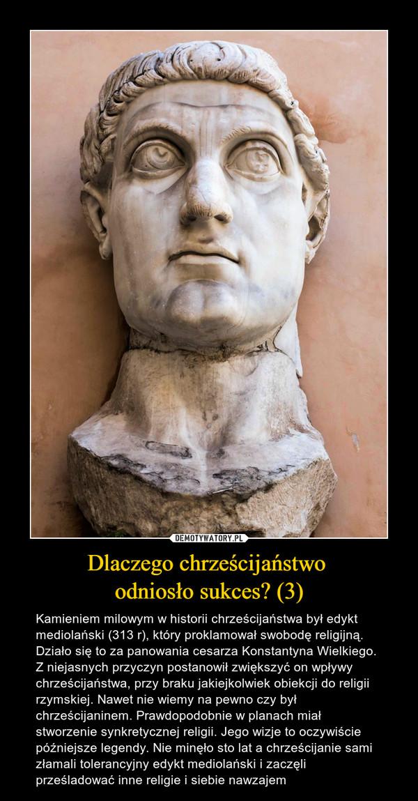 Dlaczego chrześcijaństwo odniosło sukces? (3) – Kamieniem milowym w historii chrześcijaństwa był edykt mediolański (313 r), który proklamował swobodę religijną. Działo się to za panowania cesarza Konstantyna Wielkiego. Z niejasnych przyczyn postanowił zwiększyć on wpływy chrześcijaństwa, przy braku jakiejkolwiek obiekcji do religii rzymskiej. Nawet nie wiemy na pewno czy był chrześcijaninem. Prawdopodobnie w planach miał stworzenie synkretycznej religii. Jego wizje to oczywiście późniejsze legendy. Nie minęło sto lat a chrześcijanie sami złamali tolerancyjny edykt mediolański i zaczęli prześladować inne religie i siebie nawzajem