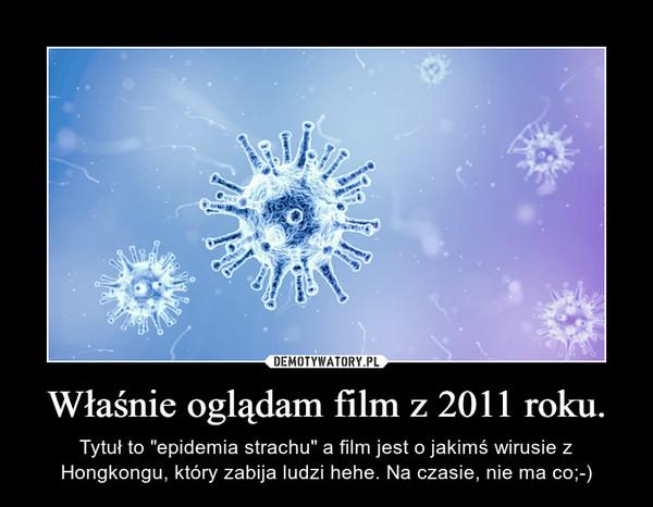 """Właśnie oglądam film z 2011 roku. – Tytuł to """"epidemia strachu"""" a film jest o jakimś wirusie z Hongkongu, który zabija ludzi hehe. Na czasie, nie ma co;-)"""
