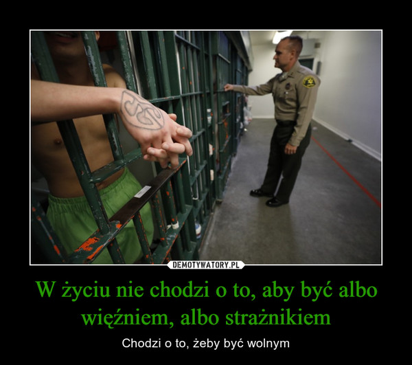 W życiu nie chodzi o to, aby być albo więźniem, albo strażnikiem – Chodzi o to, żeby być wolnym