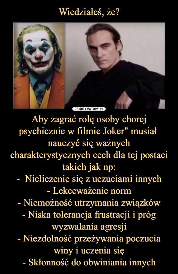 """Aby zagrać rolę osoby chorej psychicznie w filmie Joker"""" musiał  nauczyć się ważnych charakterystycznych cech dla tej postaci takich jak np:-  Nieliczenie się z uczuciami innych- Lekceważenie norm- Niemożność utrzymania związków- Niska tolerancja frustracji i próg wyzwalania agresji- Niezdolność przeżywania poczucia winy i uczenia się- Skłonność do obwiniania innych –"""