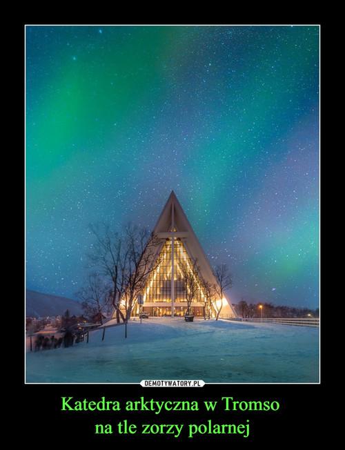 Katedra arktyczna w Tromso  na tle zorzy polarnej