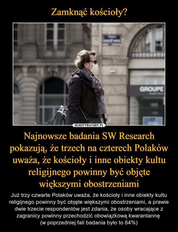 Najnowsze badania SW Research pokazują, że trzech na czterech Polaków uważa, że kościoły i inne obiekty kultu religijnego powinny być objęte większymi obostrzeniami – Już trzy czwarte Polaków uważa, że kościoły i inne obiekty kultu religijnego powinny być objęte większymi obostrzeniami, a prawie dwie trzecie respondentów jest zdania, że osoby wracające z zagranicy powinny przechodzić obowiązkową kwarantannę (w poprzedniej fali badania było to 64%)
