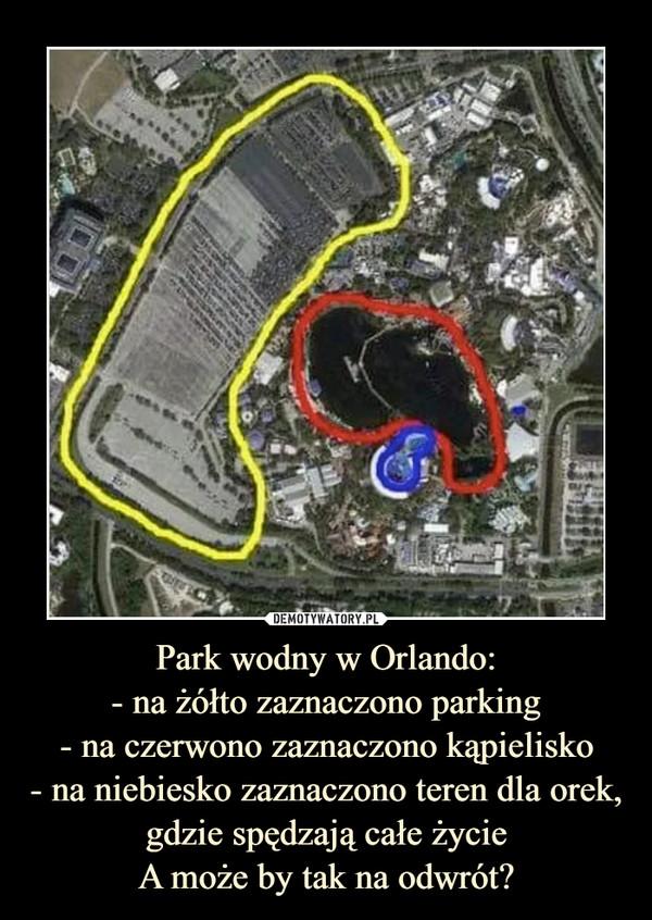 Park wodny w Orlando:- na żółto zaznaczono parking- na czerwono zaznaczono kąpielisko- na niebiesko zaznaczono teren dla orek, gdzie spędzają całe życieA może by tak na odwrót? –