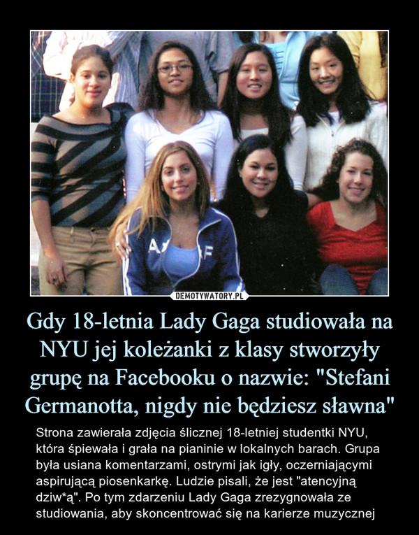 """Gdy 18-letnia Lady Gaga studiowała na NYU jej koleżanki z klasy stworzyły grupę na Facebooku o nazwie: """"Stefani Germanotta, nigdy nie będziesz sławna"""""""