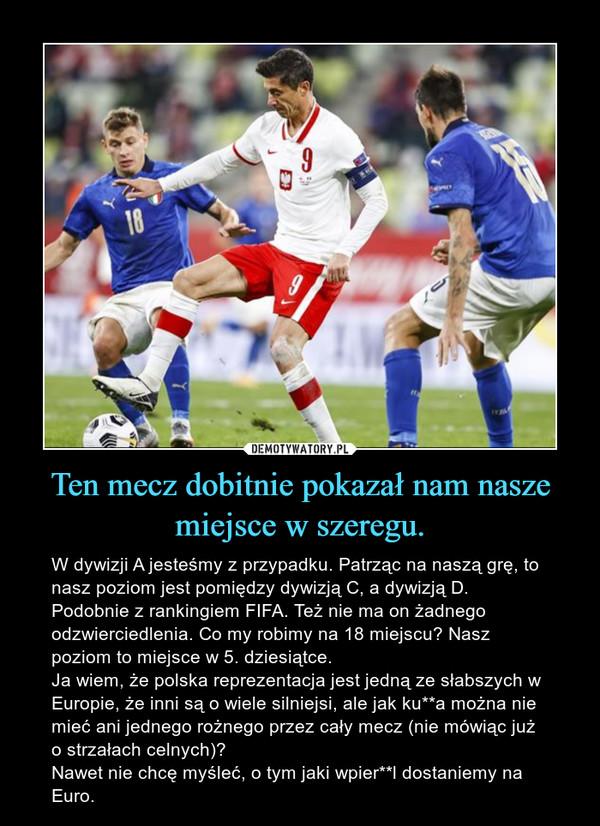 Ten mecz dobitnie pokazał nam nasze miejsce w szeregu. – W dywizji A jesteśmy z przypadku. Patrząc na naszą grę, to nasz poziom jest pomiędzy dywizją C, a dywizją D. Podobnie z rankingiem FIFA. Też nie ma on żadnego odzwierciedlenia. Co my robimy na 18 miejscu? Nasz poziom to miejsce w 5. dziesiątce.Ja wiem, że polska reprezentacja jest jedną ze słabszych w Europie, że inni są o wiele silniejsi, ale jak ku**a można nie mieć ani jednego rożnego przez cały mecz (nie mówiąc już o strzałach celnych)? Nawet nie chcę myśleć, o tym jaki wpier**l dostaniemy na Euro.