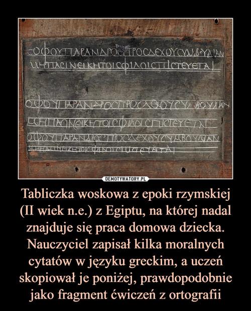 Tabliczka woskowa z epoki rzymskiej (II wiek n.e.) z Egiptu, na której nadal znajduje się praca domowa dziecka. Nauczyciel zapisał kilka moralnych cytatów w języku greckim, a uczeń skopiował je poniżej, prawdopodobnie jako fragment ćwiczeń z ortografii