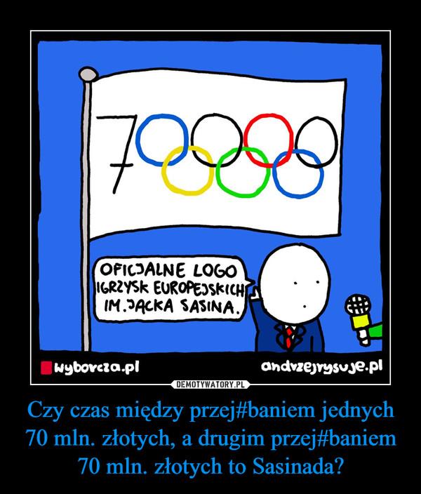 Czy czas między przej#baniem jednych 70 mln. złotych, a drugim przej#baniem 70 mln. złotych to Sasinada?