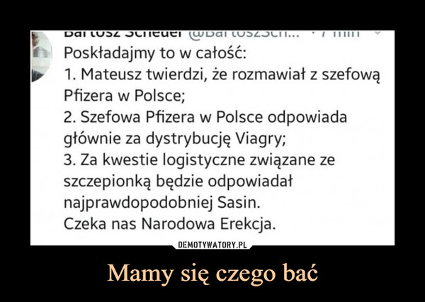 Mamy się czego bać –  Poskładajmy to w całość: 1. Mateusz twierdzi, że rozmawiał z szefową Pfizera w Polsce; 2. Szefowa Pfizera w Polsce odpowiada głównie za dystrybucję Viagry; 3. Za kwestie logistyczne związane ze szczepionką będzie odpowiadał najprawdopodobniej Sasin. Czeka nas Narodowa Erekcja.