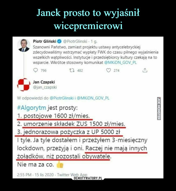 –  Piotr Gliński Q @PiotrGlinski • 1 g. Szanowni Państwo, zamiast projektu ustawy antycelebryckiej zdecydowaliśmy wstrzymać wypłaty FWK do czasu pilnego wyjaśnienia wszelkich wątpliwości. Instytucje i przedsiębiorcy kultury czekają na to wsparcie. Wkrótce stosowny komunikat @MKiDN_GOV_PL Q 796 t7'r2 Jan Czapski @jan_czapski W odpowiedzi do @PiotrGlinski i @MKiDN_GOV_PL 274 #Algorytm jest prosty: 1. postojowe 1600 zł/mies.  2. umorzenie składek ZUS 1500 zł/mies.  3. jednorazowa pożyczka z UP 5000 zł I tyle Ja tyle dostałem i przeżyłem 3-miesięczny lockdown, przeżyją i oni. Raczej nie mają innych żołądków, niż pozostali obywatele. Nie ma za co. ii 2:55 PM • 15 lis 2020 • Twitter Web Ar