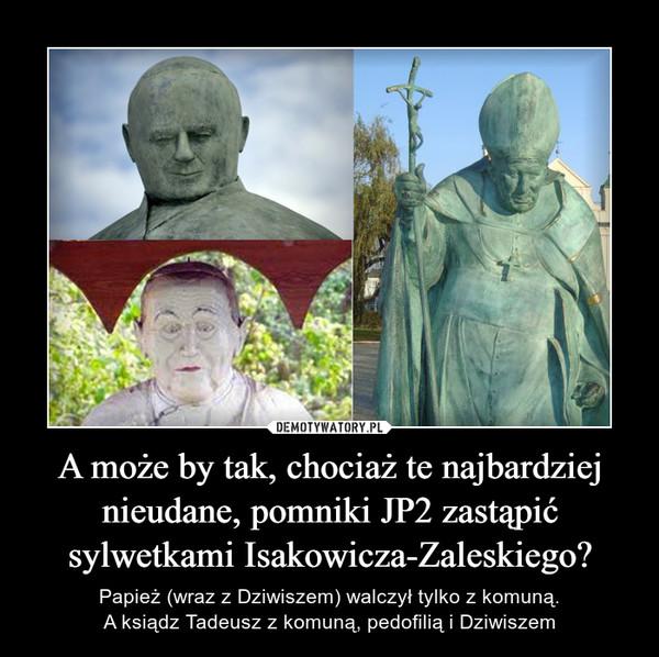 A może by tak, chociaż te najbardziej nieudane, pomniki JP2 zastąpić sylwetkami Isakowicza-Zaleskiego? – Papież (wraz z Dziwiszem) walczył tylko z komuną.A ksiądz Tadeusz z komuną, pedofilią i Dziwiszem