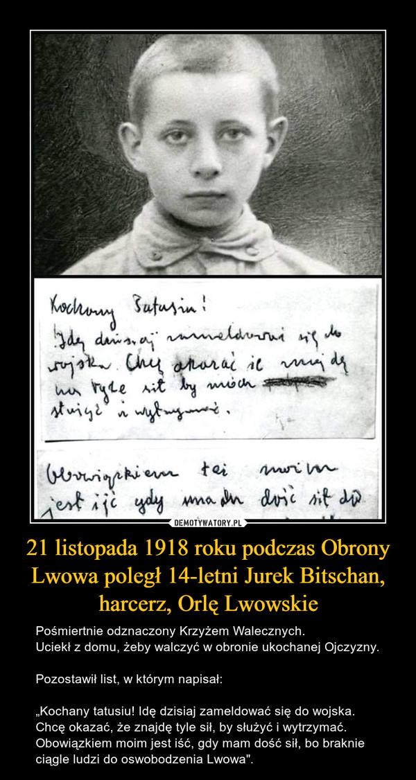 """21 listopada 1918 roku podczas Obrony Lwowa poległ 14-letni Jurek Bitschan, harcerz, Orlę Lwowskie – Pośmiertnie odznaczony Krzyżem Walecznych.Uciekł z domu, żeby walczyć w obronie ukochanej Ojczyzny.Pozostawił list, w którym napisał:""""Kochany tatusiu! Idę dzisiaj zameldować się do wojska. Chcę okazać, że znajdę tyle sił, by służyć i wytrzymać.Obowiązkiem moim jest iść, gdy mam dość sił, bo braknie ciągle ludzi do oswobodzenia Lwowa""""."""