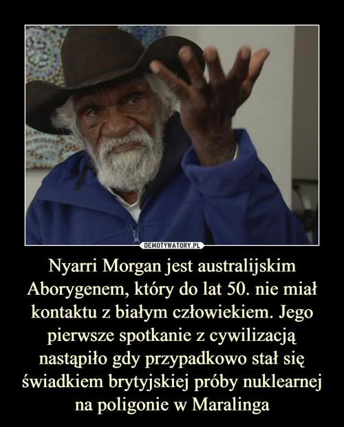 Nyarri Morgan jest australijskim Aborygenem, który do lat 50. nie miał kontaktu z białym człowiekiem. Jego pierwsze spotkanie z cywilizacją nastąpiło gdy przypadkowo stał się świadkiem brytyjskiej próby nuklearnej na poligonie w Maralinga