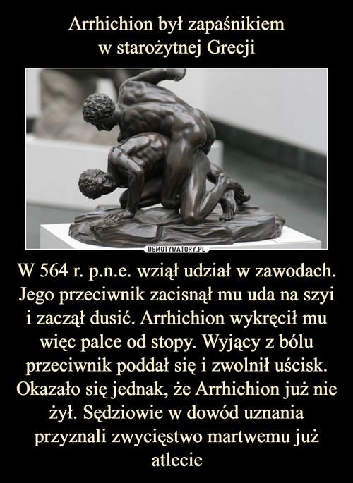 Arrhichion był zapaśnikiem w starożytnej Grecji W 564 r. p.n.e. wziął udział w zawodach. Jego przeciwnik zacisnął mu uda na szyi i zaczął dusić. Arrhichion wykręcił mu więc palce od stopy. Wyjący z bólu przeciwnik poddał się i zwolnił uścisk. Okazało się jednak, że Arrhichion już nie żył. Sędziowie w dowód uznania przyznali zwycięstwo martwemu już atlecie