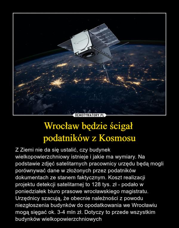 Wrocław będzie ścigał podatników z Kosmosu – Z Ziemi nie da się ustalić, czy budynek wielkopowierzchniowy istnieje i jakie ma wymiary. Na podstawie zdjęć satelitarnych pracownicy urzędu będą mogli porównywać dane w złożonych przez podatników dokumentach ze stanem faktycznym. Koszt realizacji projektu detekcji satelitarnej to 128 tys. zł - podało w poniedziałek biuro prasowe wrocławskiego magistratu. Urzędnicy szacują, że obecnie należności z powodu niezgłoszenia budynków do opodatkowania we Wrocławiu mogą sięgać ok. 3-4 mln zł. Dotyczy to przede wszystkim budynków wielkopowierzchniowych