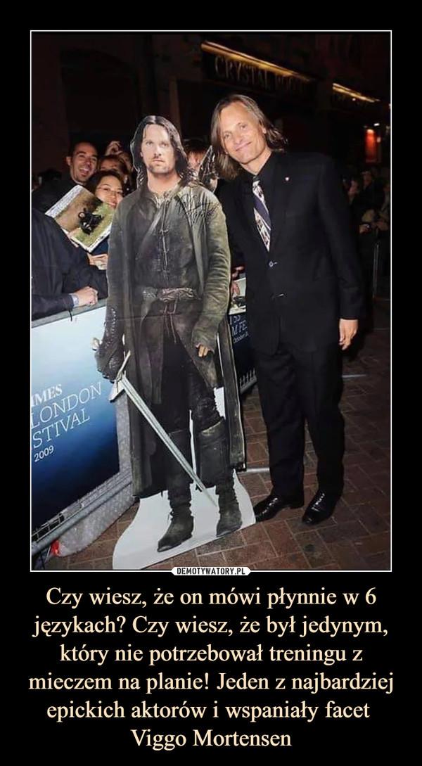 Czy wiesz, że on mówi płynnie w 6 językach? Czy wiesz, że był jedynym, który nie potrzebował treningu z mieczem na planie! Jeden z najbardziej epickich aktorów i wspaniały facet Viggo Mortensen –