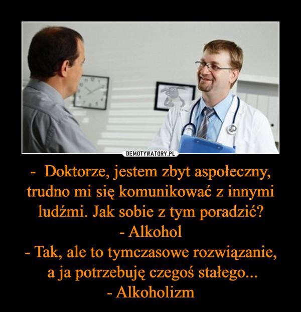 -  Doktorze, jestem zbyt aspołeczny, trudno mi się komunikować z innymi ludźmi. Jak sobie z tym poradzić?- Alkohol- Tak, ale to tymczasowe rozwiązanie, a ja potrzebuję czegoś stałego...- Alkoholizm –