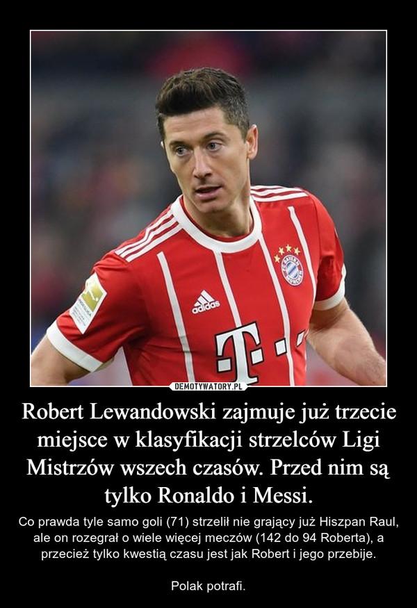 Robert Lewandowski zajmuje już trzecie miejsce w klasyfikacji strzelców Ligi Mistrzów wszech czasów. Przed nim są tylko Ronaldo i Messi. – Co prawda tyle samo goli (71) strzelił nie grający już Hiszpan Raul, ale on rozegrał o wiele więcej meczów (142 do 94 Roberta), a przecież tylko kwestią czasu jest jak Robert i jego przebije.Polak potrafi.
