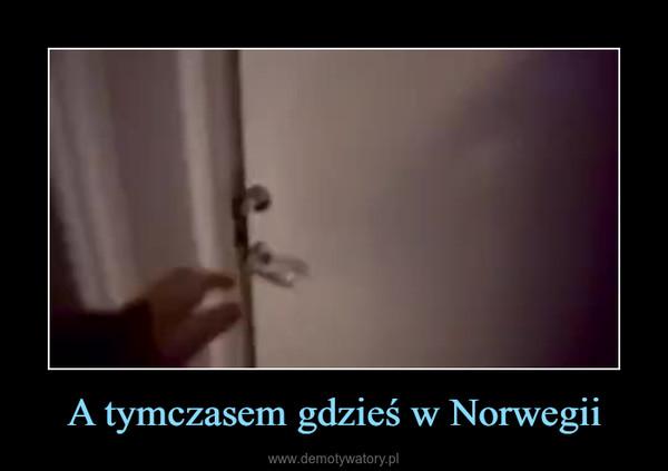 A tymczasem gdzieś w Norwegii –