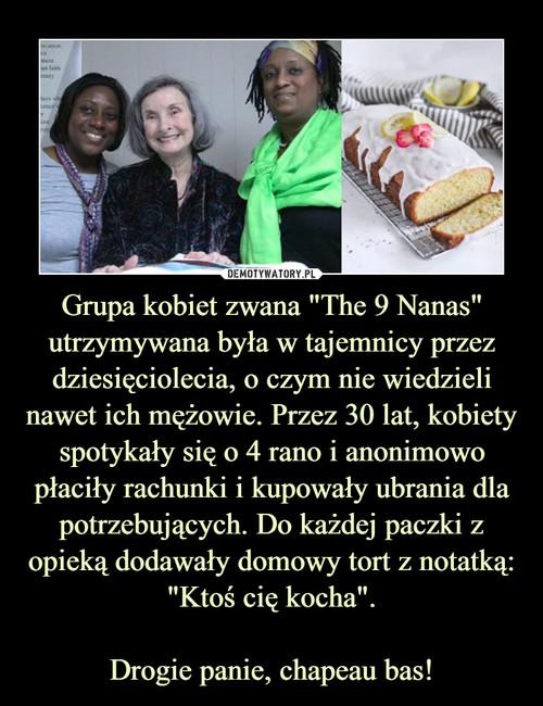 """Grupa kobiet zwana """"The 9 Nanas"""" utrzymywana była w tajemnicy przez dziesięciolecia, o czym nie wiedzieli nawet ich mężowie. Przez 30 lat, kobiety spotykały się o 4 rano i anonimowo płaciły rachunki i kupowały ubrania dla potrzebujących. Do każdej paczki z opieką dodawały domowy tort z notatką: """"Ktoś cię kocha"""".  Drogie panie, chapeau bas!"""