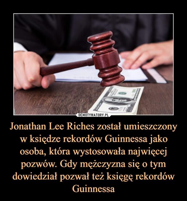 Jonathan Lee Riches został umieszczony w księdze rekordów Guinnessa jako osoba, która wystosowała najwięcej pozwów. Gdy mężczyzna się o tym dowiedział pozwał też księgę rekordów Guinnessa –