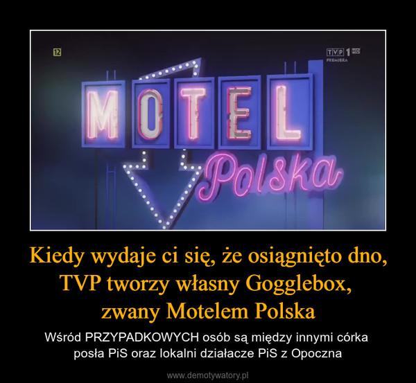 Kiedy wydaje ci się, że osiągnięto dno, TVP tworzy własny Gogglebox, zwany Motelem Polska – Wśród PRZYPADKOWYCH osób są między innymi córka posła PiS oraz lokalni działacze PiS z Opoczna
