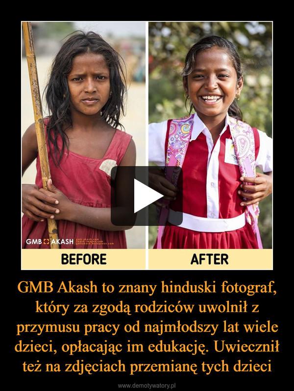 GMB Akash to znany hinduski fotograf, który za zgodą rodziców uwolnił z przymusu pracy od najmłodszy lat wiele dzieci, opłacając im edukację. Uwiecznił też na zdjęciach przemianę tych dzieci –