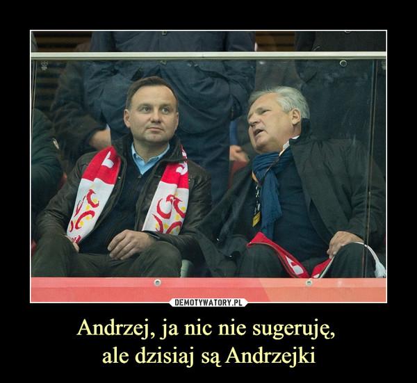Andrzej, ja nic nie sugeruję, ale dzisiaj są Andrzejki –