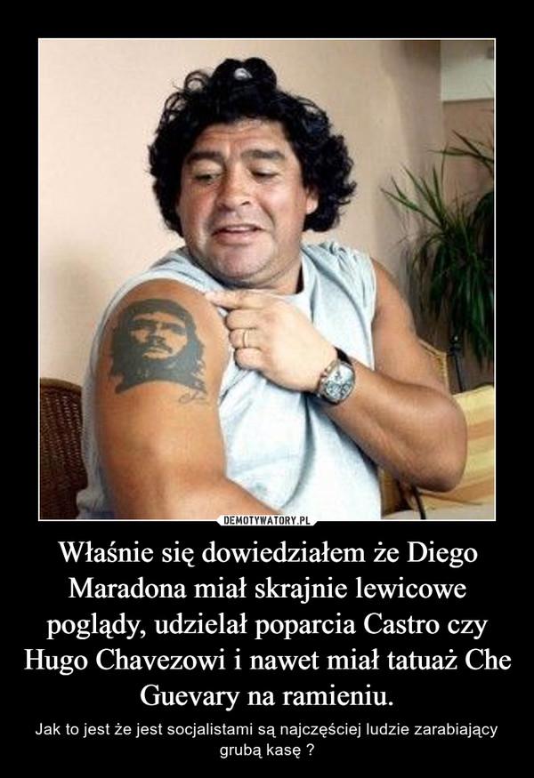 Właśnie się dowiedziałem że Diego Maradona miał skrajnie lewicowe poglądy, udzielał poparcia Castro czy Hugo Chavezowi i nawet miał tatuaż Che Guevary na ramieniu. – Jak to jest że jest socjalistami są najczęściej ludzie zarabiający grubą kasę ?