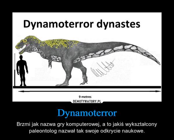 Dynamoterror – Brzmi jak nazwa gry komputerowej, a to jakiś wykształcony paleontolog nazwał tak swoje odkrycie naukowe.