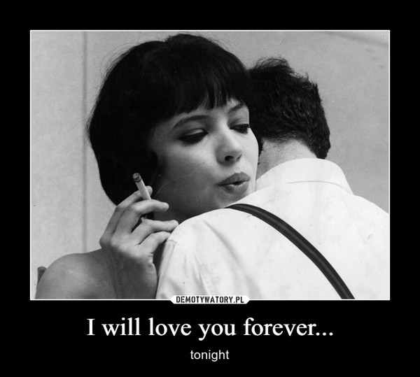 I will love you forever... – tonight