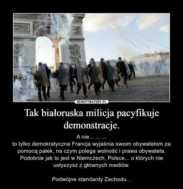 Tak białoruska milicja pacyfikuje demonstracje. – A nie... ... ...to tylko demokratyczna Francja wyjaśnia swoim obywatelom za pomocą pałek, na czym polega wolność i prawa obywatela.Podobnie jak to jest w Niemczech, Polsce... o których nie usłyszysz z głównych mediów.Podwójne standardy Zachodu...