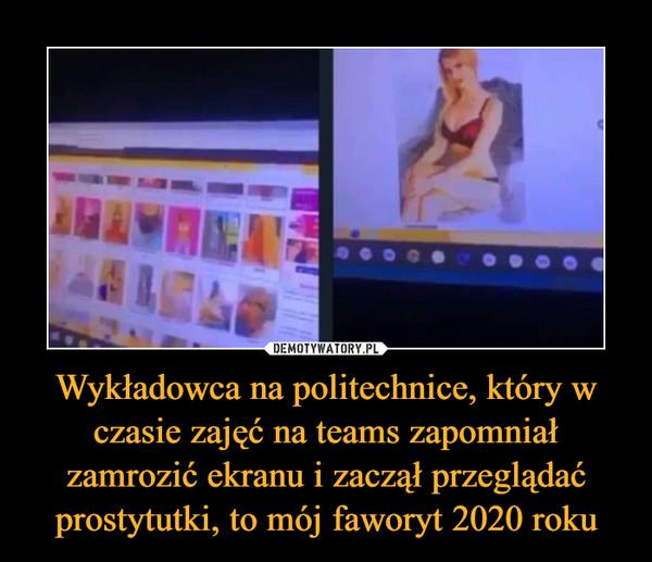 Wykładowca na politechnice, który w czasie zajęć na teams zapomniał zamrozić ekranu i zaczął przeglądać prostytutki, to mój faworyt 2020 roku –