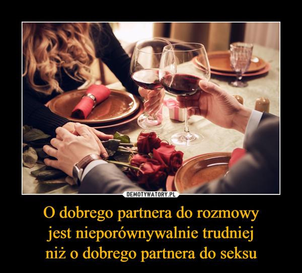 O dobrego partnera do rozmowyjest nieporównywalnie trudniejniż o dobrego partnera do seksu –