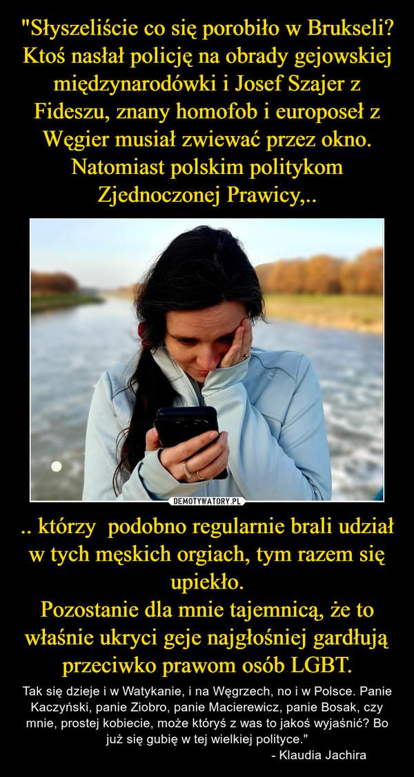 """.. którzy  podobno regularnie brali udział w tych męskich orgiach, tym razem się upiekło.Pozostanie dla mnie tajemnicą, że to właśnie ukryci geje najgłośniej gardłują przeciwko prawom osób LGBT. – Tak się dzieje i w Watykanie, i na Węgrzech, no i w Polsce. Panie Kaczyński, panie Ziobro, panie Macierewicz, panie Bosak, czy mnie, prostej kobiecie, może któryś z was to jakoś wyjaśnić? Bo już się gubię w tej wielkiej polityce.""""                                                               - Klaudia Jachira"""